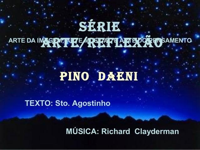 SÉRIE ARTE/REFLEXÃOARTE DA IMAGEM; ARTE MUSICAL E ARTE DO PENSAMENTO PINO DAENI TEXTO: Sto. Agostinho MÚSICA: Richard Clay...