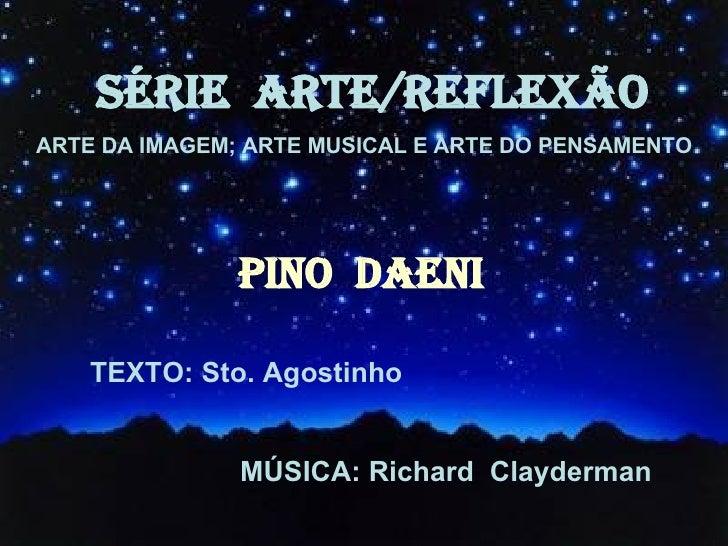 SÉRIE  ARTE/REFLEXÃO ARTE DA IMAGEM; ARTE MUSICAL E ARTE DO PENSAMENTO PINO  DAENI TEXTO: Sto. Agostinho MÚSICA: Richard  ...