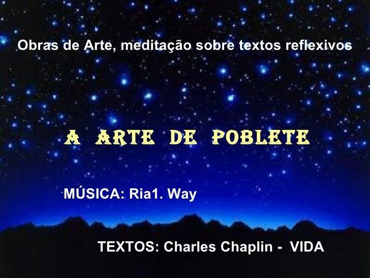 Obras de Arte, meditação sobre textos reflexivos A  ARTE  DE  POBLETE ´ MÚSICA: Ria1. Way TEXTOS: Charles Chaplin -  VIDA