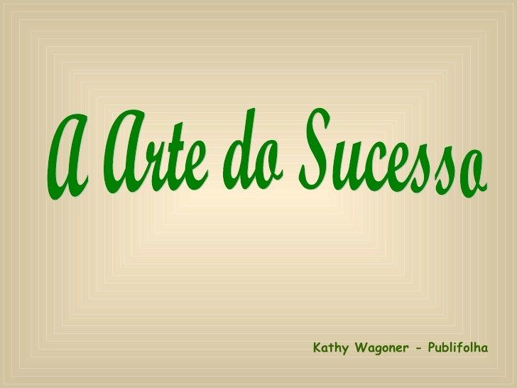 A Arte do Sucesso Kathy Wagoner - Publifolha