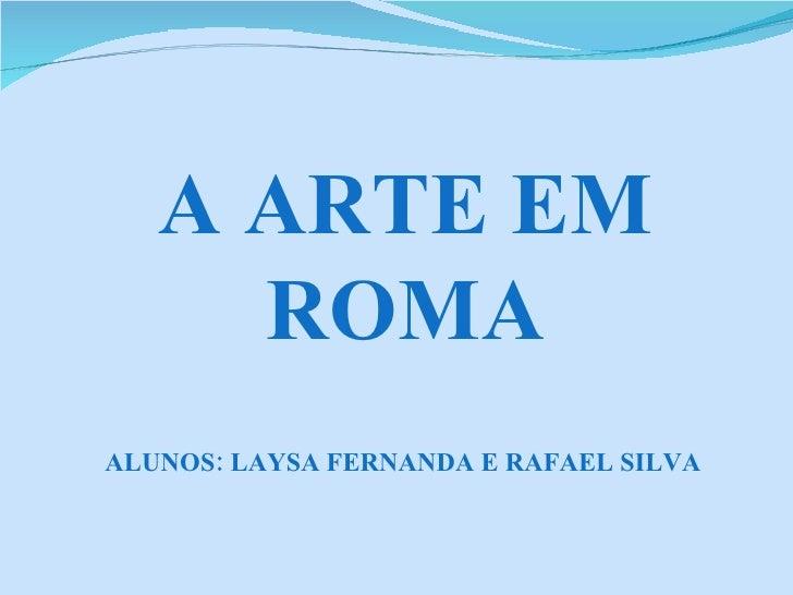 A ARTE EM ROMA ALUNOS: LAYSA FERNANDA E RAFAEL SILVA