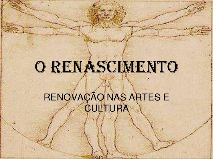 O RENASCIMENTO<br />RENOVAÇÃO NAS ARTES E CULTURA<br />