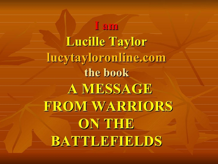 I am   Lucille Taylor  lucytayloronline.com   the book    A MESSAGE  FROM WARRIORS  ON THE  BATTLEFIELDS