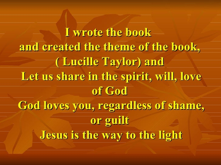I wrote the book  and created the theme of the book, ( Lucille Taylor) and  Let us share in the spirit, will, love of God ...