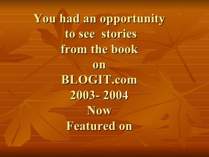 You had an opportunity  to see  stories  from the book  on BLOGIT.com  2003- 2004 Now Featured on