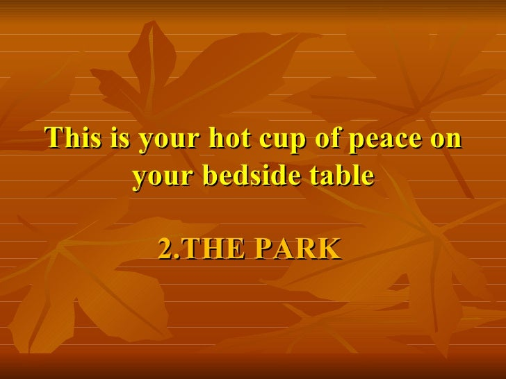 This is your hot cup of peace on your bedside table 2.THE PARK