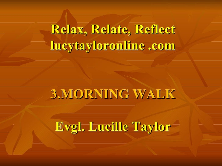 Relax, Relate, Reflect lucytayloronline .com 3.MORNING WALK Evgl. Lucille Taylor