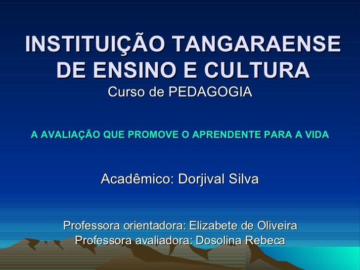 INSTITUIÇÃO TANGARAENSE DE ENSINO E CULTURA Curso de PEDAGOGIA A AVALIAÇÃO QUE PROMOVE O APRENDENTE PARA A VIDA Acadêmico:...