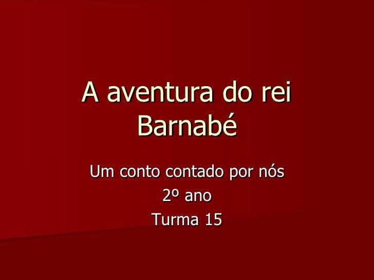 A aventura do rei Barnabé Um conto contado por nós 2º ano Turma 15