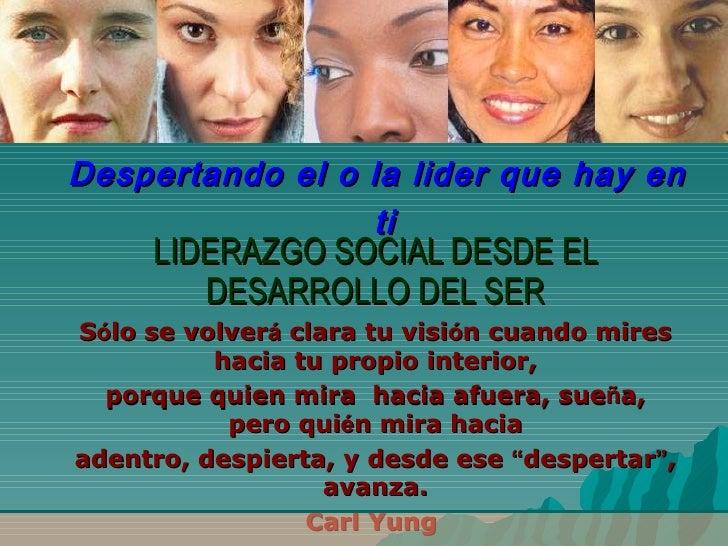 Despertando el o la lider que hay en ti LIDERAZGO SOCIAL DESDE EL DESARROLLO DEL SER S ó lo se volver á  clara tu visi ó n...
