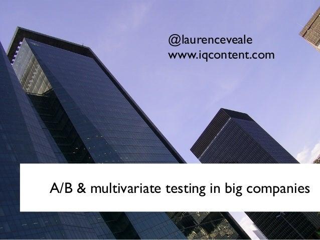 A/B & multivariate testing in big companies @laurenceveale www.iqcontent.com