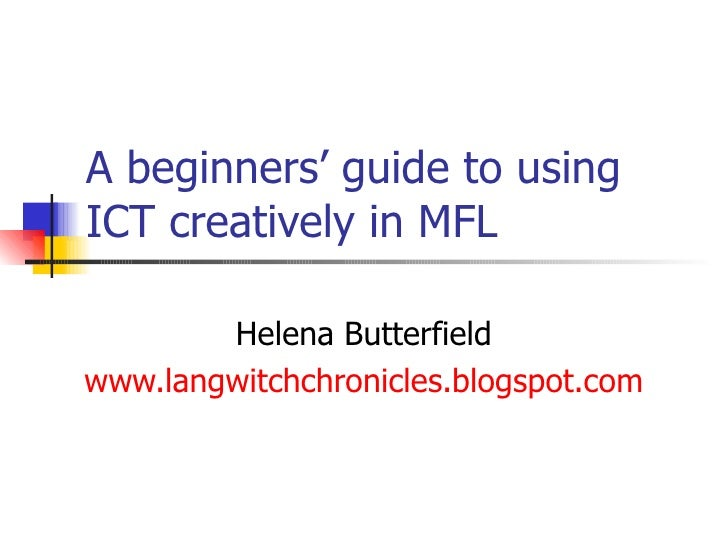A beginners' guide to using ICT creatively in MFL Helena Butterfield www.langwitchchronicles.blogspot.com