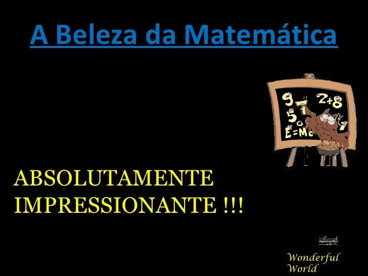A Beleza da MatemáticaABSOLUTAMENTEIMPRESSIONANTE !!!                     Wonderful                     World