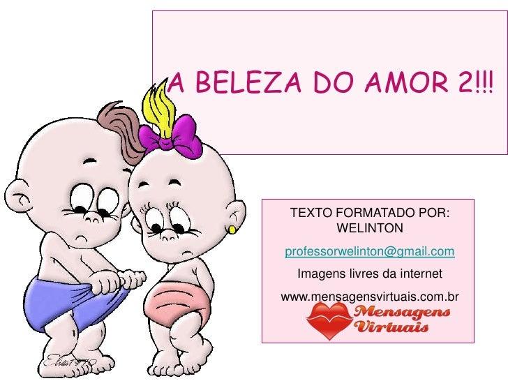 A BELEZA DO AMOR 2!!!            TEXTO FORMATADO POR:               WELINTON        professorwelinton@gmail.com          I...