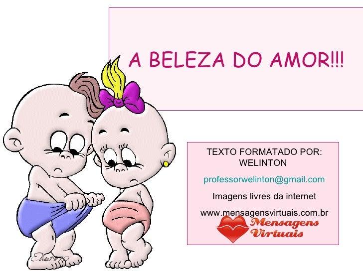 A BELEZA DO AMOR!!! TEXTO FORMATADO POR: WELINTON  [email_address] Imagens livres da internet www.mensagensvirtuais.com.br