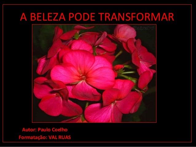 A BELEZA PODE TRANSFORMAR Autor: Paulo Coelho Formatação: VAL RUAS