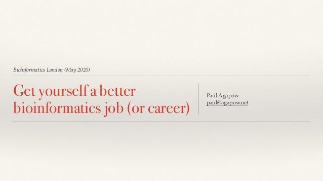 Bioinformatics London (May 2020) Get yourself a better bioinformatics job (or career) Paul Agapow paul@agapow.net