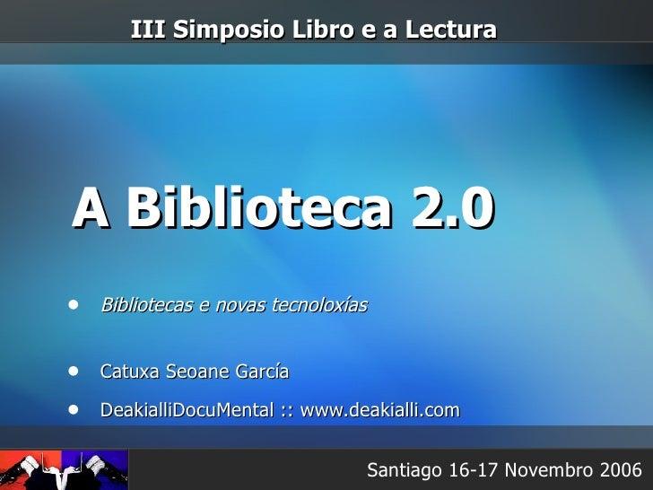 A Biblioteca 2.0 <ul><li>Bibliotecas e novas tecnoloxías </li></ul><ul><li>Catuxa Seoane García </li></ul><ul><li>Deakiall...