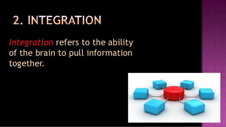 2. Integration<br />Integration refers to the ability of the brain to pull information together.<br />