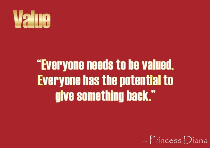 """Value    """"Everyone needs to be valued.    Everyone has the potential to        give something back.""""                      ..."""