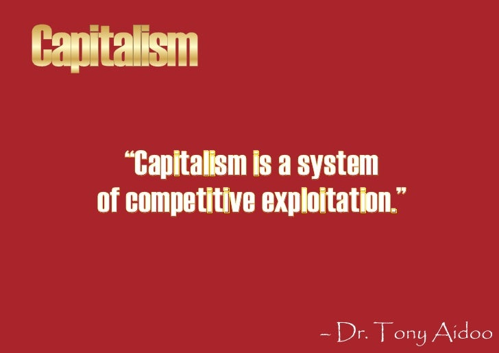 """Capitalism       """"Capitalism is a system    of competitive exploitation.""""                          – Dr. Tony Aidoo"""