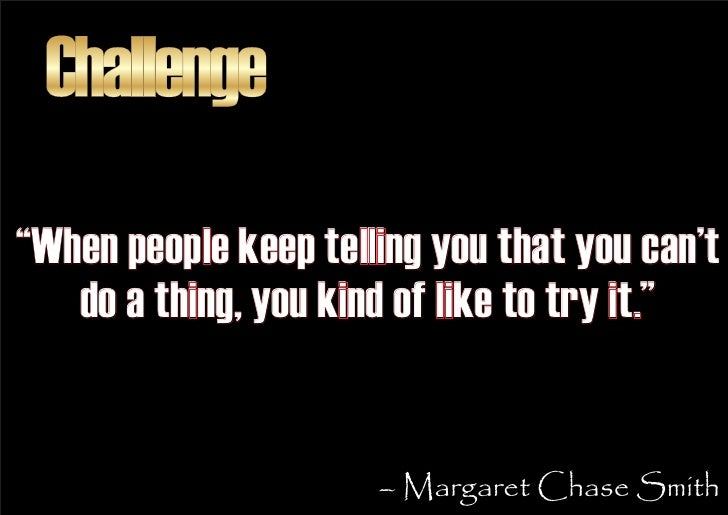 """Challenge """"When people keep telling you that you can't    do a thing, you kind of like to try it.""""                        ..."""