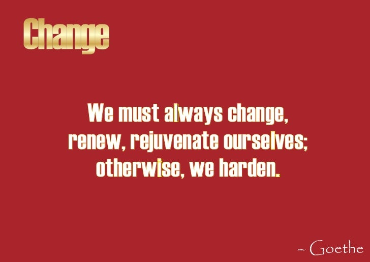 Change      We must always change,    renew, rejuvenate ourselves;       otherwise, we harden.                            ...
