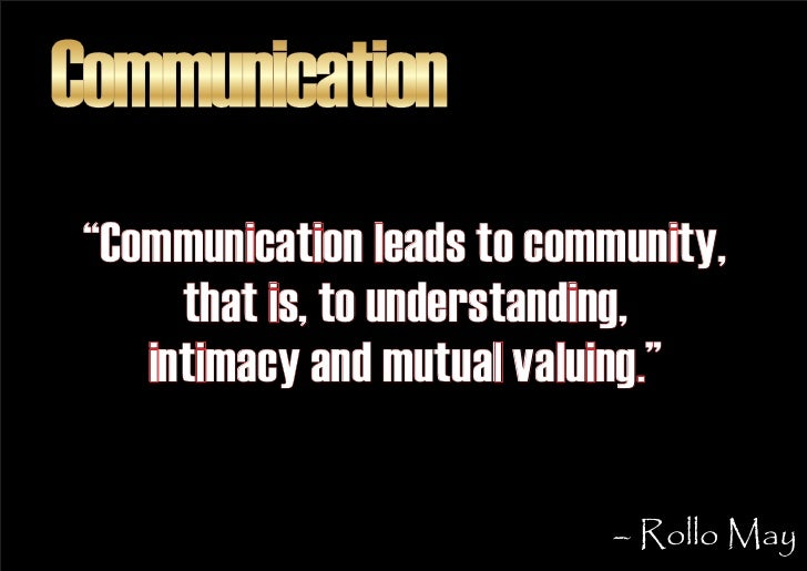 """Communication  """"Communication leads to community,       that is, to understanding,     intimacy and mutual valuing.""""      ..."""