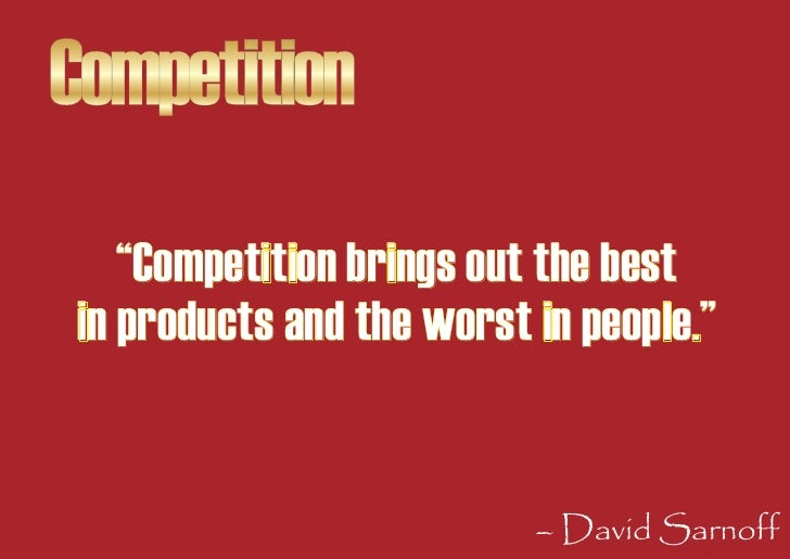 """Competition     """"Competition brings out the best  in products and the worst in people.""""                              – Dav..."""