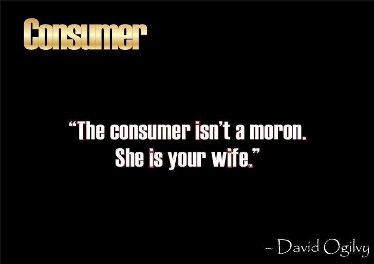 "Consumer    ""The consumer isn't a moron.         She is your wife.""                            – David Ogilvy"