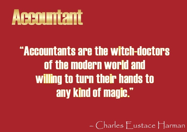"""Accountant  """"Accountants are the witch-doctors       of the modern world and     willing to turn their hands to           ..."""