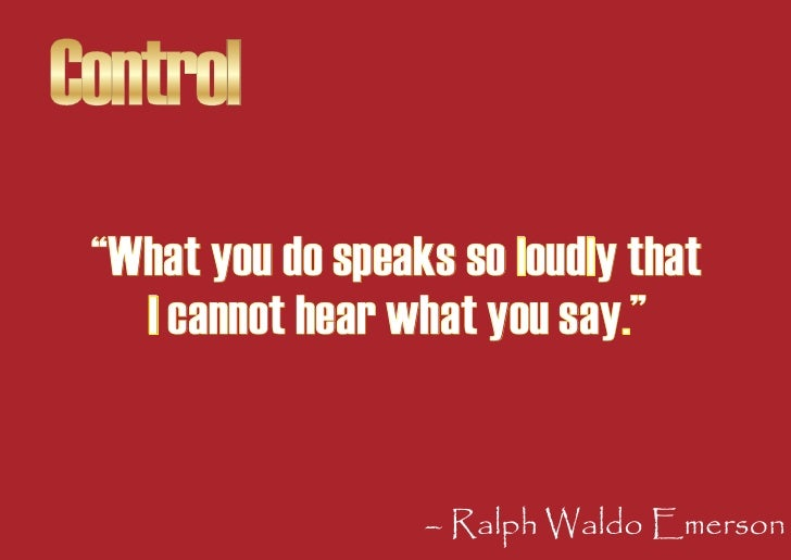 """Control  """"What you do speaks so loudly that    I cannot hear what you say.""""                      – Ralph Waldo Emerson"""