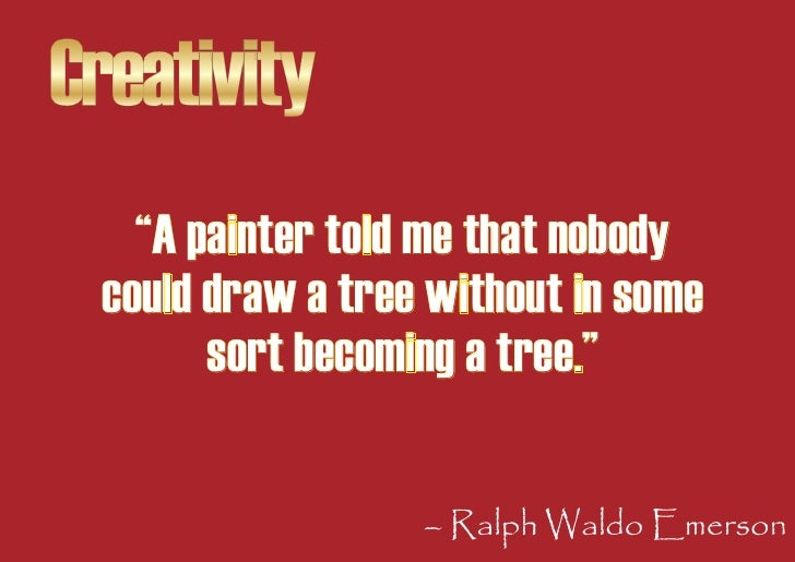 """Creativity    """"A painter told me that nobody  could draw a tree without in some        sort becoming a tree.""""             ..."""