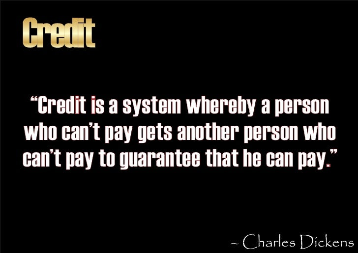 """Credit  """"Credit is a system whereby a person who can't pay gets another person who can't pay to guarantee that he can pay...."""
