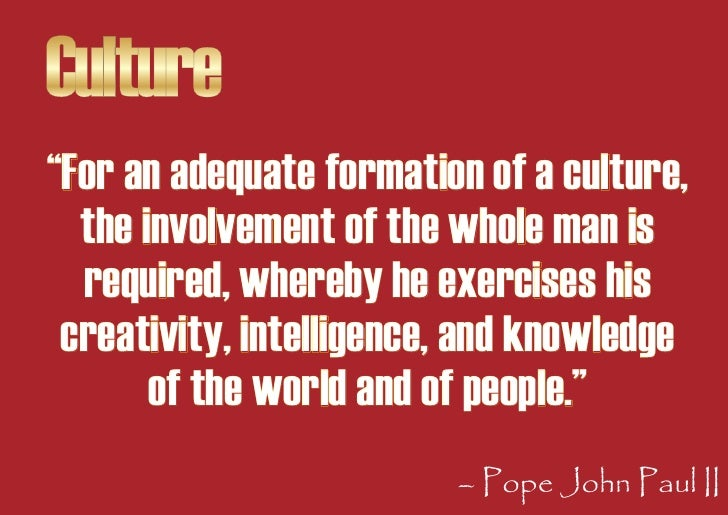 """Culture """"For an adequate formation of a culture,   the involvement of the whole man is   required, whereby he exercises hi..."""