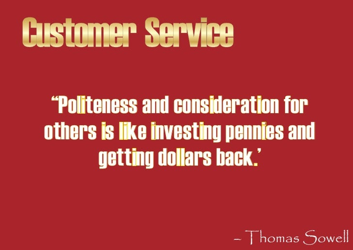 """Customer Service   """"Politeness and consideration for  others is like investing pennies and          getting dollars back.'..."""