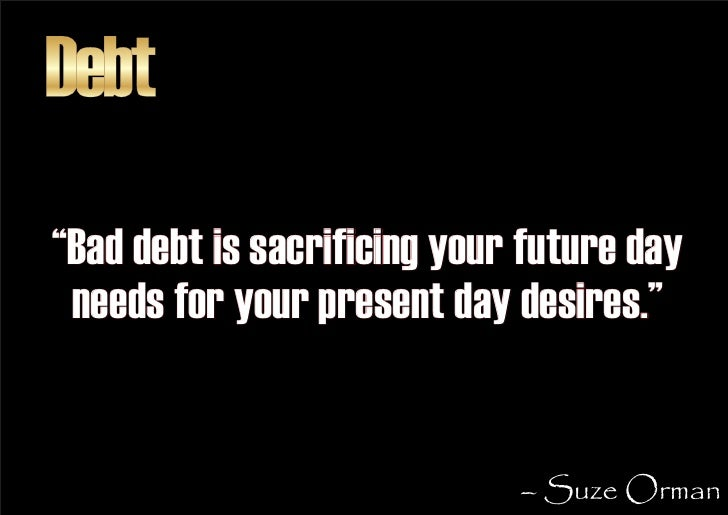 """Debt """"Bad debt is sacrificing your future day  needs for your present day desires.""""                                – Suze ..."""