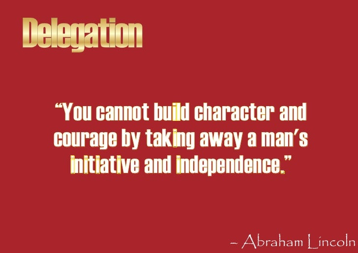 """Delegation   """"You cannot build character and   courage by taking away a man's     initiative and independence.""""           ..."""