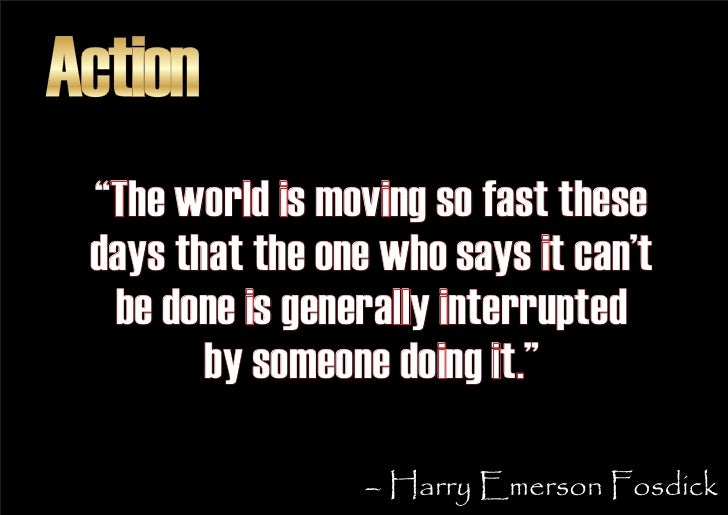 """Action  """"The world is moving so fast these  days that the one who says it can't   be done is generally interrupted        ..."""