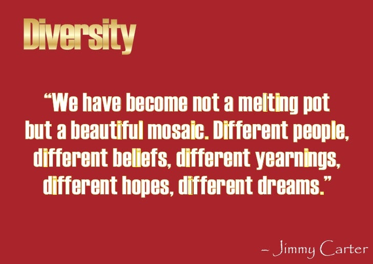 """Diversity   """"We have become not a melting pot but a beautiful mosaic. Different people,  different beliefs, different year..."""