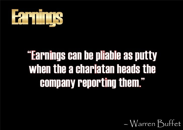 """Earnings   """"Earnings can be pliable as putty   when the a charlatan heads the      company reporting them.""""               ..."""