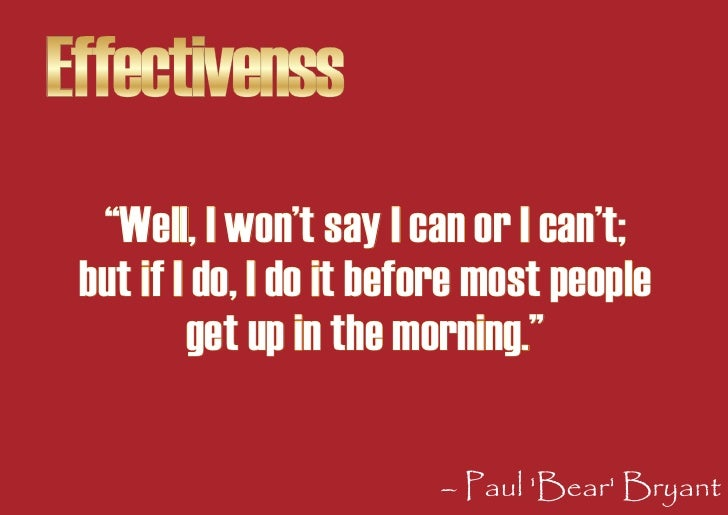 """Effectivenss   """"Well, I won't say I can or I can't;  but if I do, I do it before most people          get up in the mornin..."""