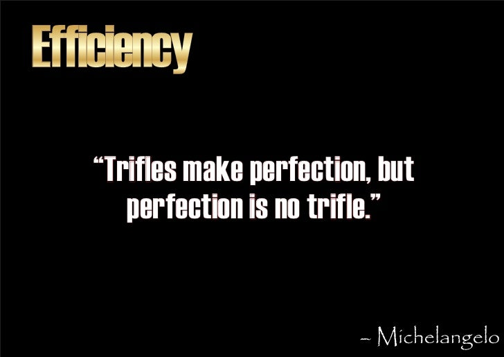 """Efficiency    """"Trifles make perfection, but       perfection is no trifle.""""                              – Michelangelo"""
