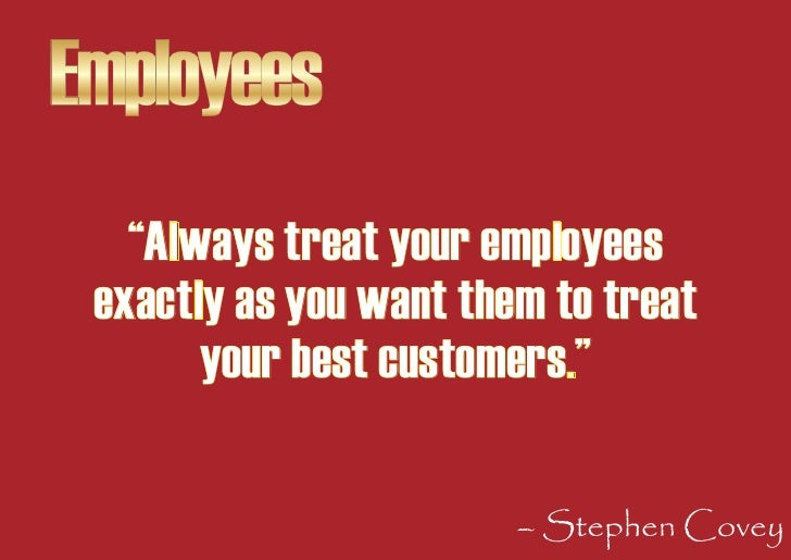 """Employees    """"Always treat your employees  exactly as you want them to treat        your best customers.""""                 ..."""