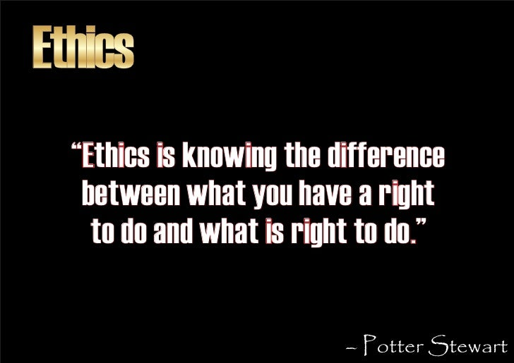 """Ethics   """"Ethics is knowing the difference    between what you have a right     to do and what is right to do.""""           ..."""