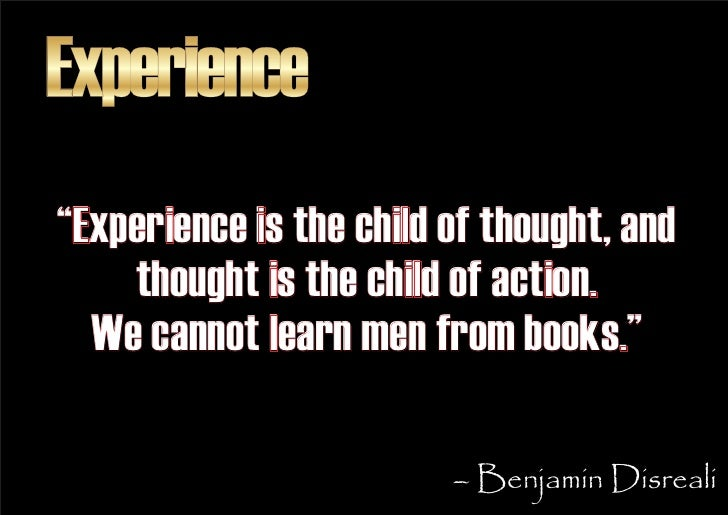 """Experience """"Experience is the child of thought, and     thought is the child of action.   We cannot learn men from books.""""..."""