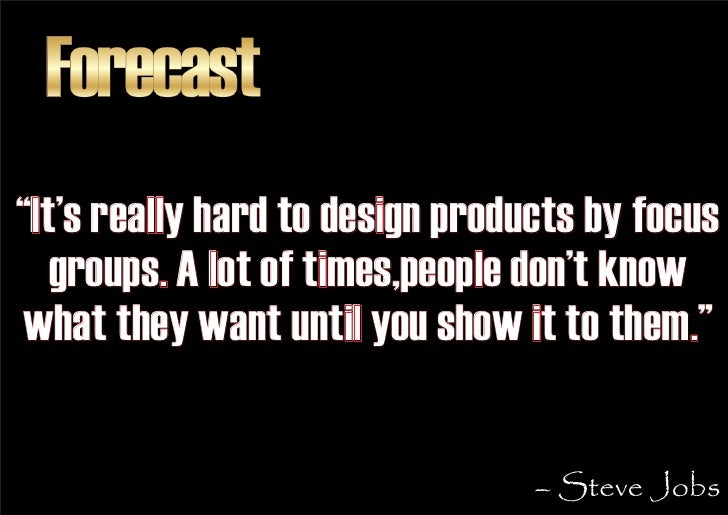 """Forecast """"It's really hard to design products by focus    groups. A lot of times,people don't know what they want until yo..."""