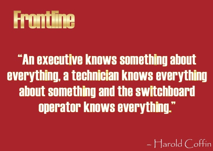 """Frontline   """"An executive knows something about everything, a technician knows everything   about something and the switch..."""