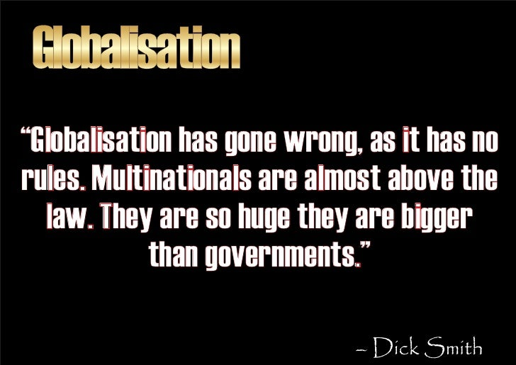 """Globalisation """"Globalisation has gone wrong, as it has no rules. Multinationals are almost above the   law. They are so hu..."""