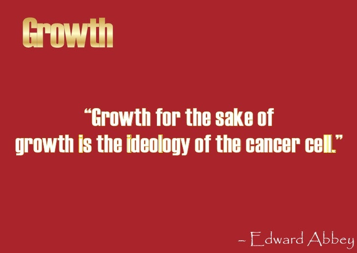 """Growth         """"Growth for the sake of growth is the ideology of the cancer cell.""""                                – Edward..."""